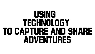 Using Technology To Capture and Share Adventures