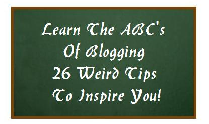 Learn The ABC's Of Blogging - 26 Weird Tips To Inspire You!