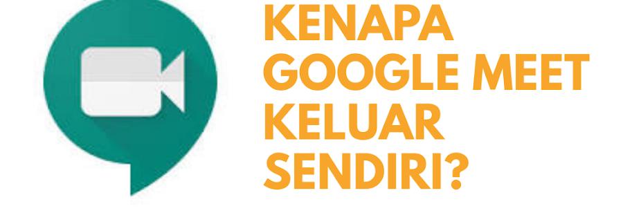 Kenapa Google Meet Keluar Sendiri? Begini Jawaban dan Solusinya