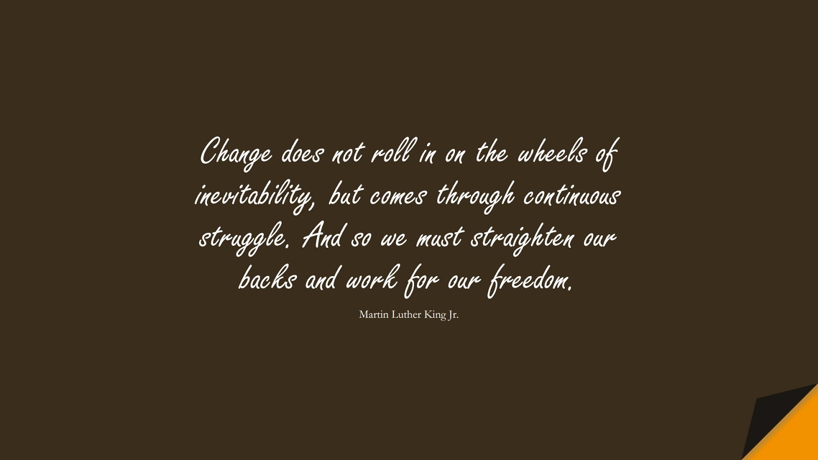Change does not roll in on the wheels of inevitability, but comes through continuous struggle. And so we must straighten our backs and work for our freedom. (Martin Luther King Jr.);  #ChangeQuotes