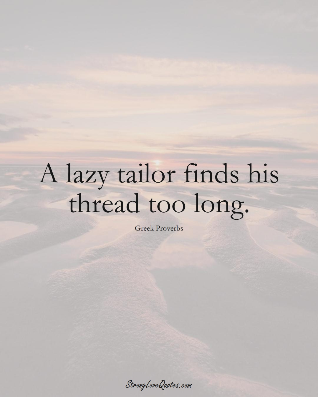 A lazy tailor finds his thread too long. (Greek Sayings);  #EuropeanSayings