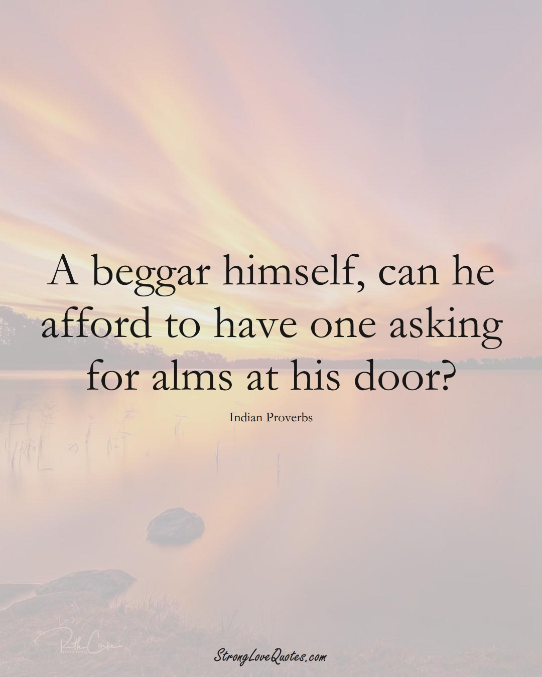 A beggar himself, can he afford to have one asking for alms at his door? (Indian Sayings);  #AsianSayings