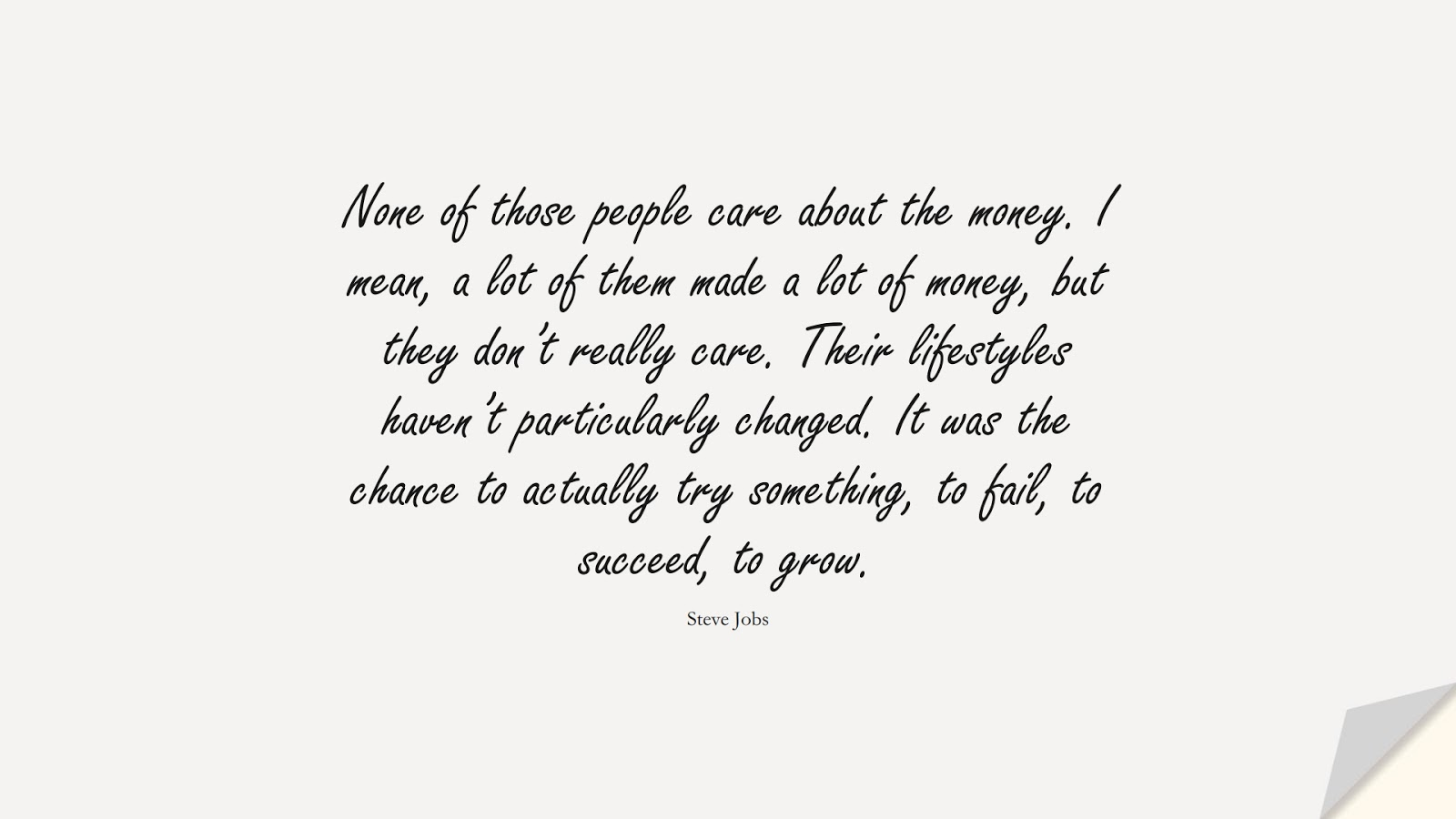 None of those people care about the money. I mean, a lot of them made a lot of money, but they don't really care. Their lifestyles haven't particularly changed. It was the chance to actually try something, to fail, to succeed, to grow. (Steve Jobs);  #SteveJobsQuotes