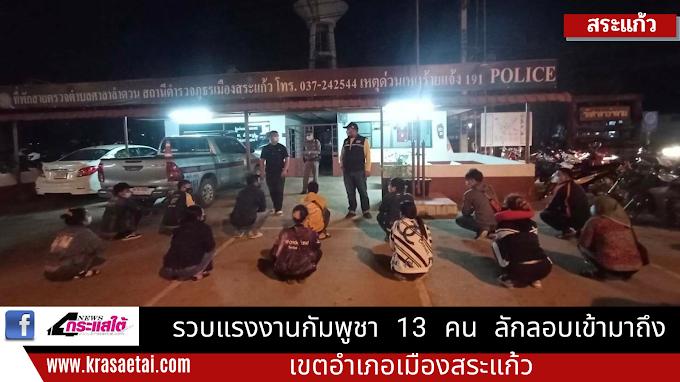 รวบแรงงานกัมพูชา 13 คน ลักลอบเข้ามาถึงเขตอำเภอเมืองสระแก้ว