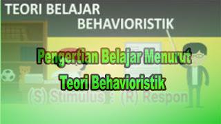Pengertian Belajar Menurut Teori Behavioristik