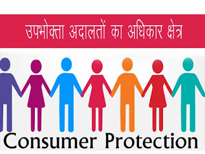 उपभोक्ता अदालतों का अधिकार क्षेत्र। उपभोक्ता फोरम । Consumer Forum