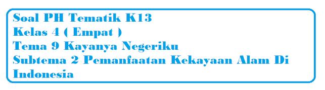 Soal PH Kelas 4 Tema 9 Subtema 2 Pemanfaatan Kekayaan Alam Di Indonesia