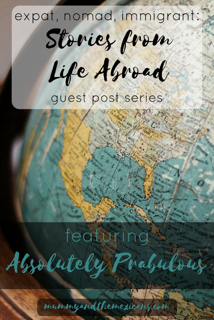 Expat, Nomad, Immigrant: Stories From Life Abroad A Guest Post Series Featuring Absolutely Prabulous