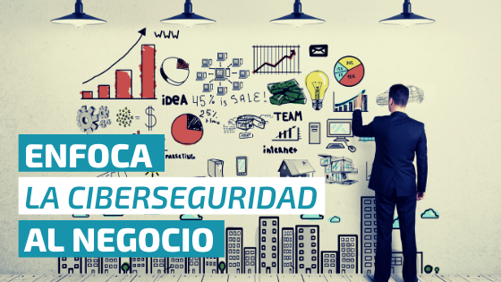 🎯 ¿Por qué es importante enfocar la Ciberseguridad al negocio?
