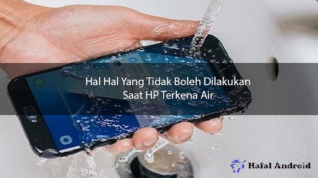 Hal Hal Yang Tidak Boleh Dilakukan Ketika HP Terkena Air