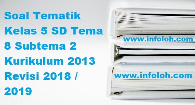 Soal Tematik Kelas 5 SD Tema 8 Subtema 2 Kurikulum 2013 Revisi 2018 / 2019 - InfoLoh.com