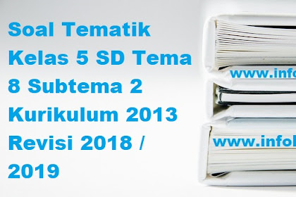 Soal Tematik Kelas 5 SD Tema 8 Subtema 2 Kurikulum 2013 Revisi 2018 / 2019