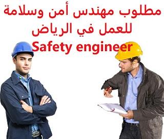 وظائف السعودية مطلوب مهندس أمن وسلامة للعمل في الرياض Safety engineer