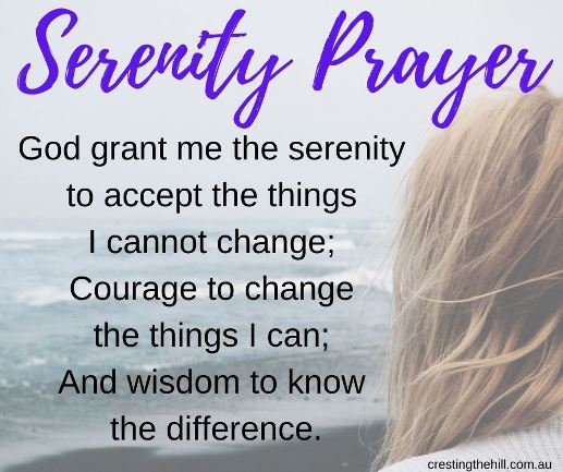 Serenity Prayer - God grant me the serenity  to accept the things  I cannot change;  Courage to change  the things I can;  And wisdom to know  the difference.