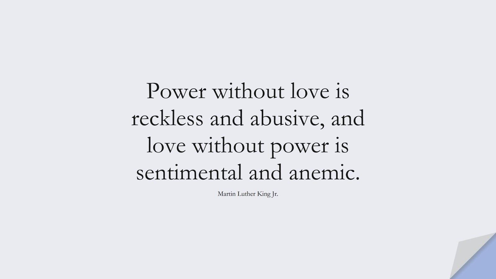 Power without love is reckless and abusive, and love without power is sentimental and anemic. (Martin Luther King Jr.);  #MartinLutherKingJrQuotes