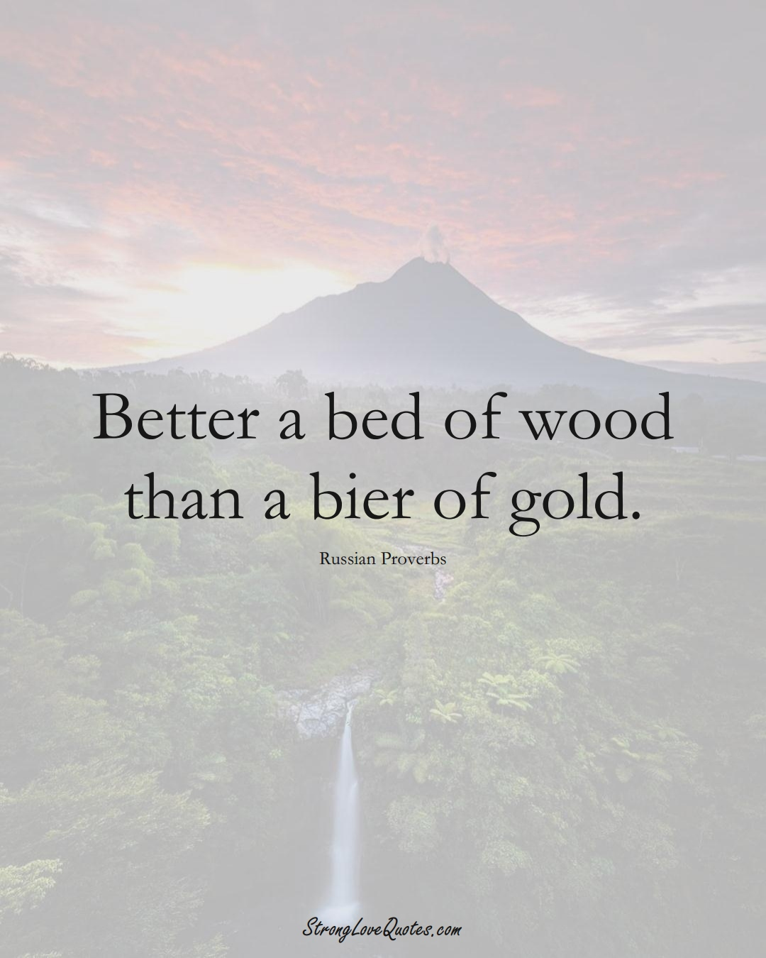 Better a bed of wood than a bier of gold. (Russian Sayings);  #AsianSayings
