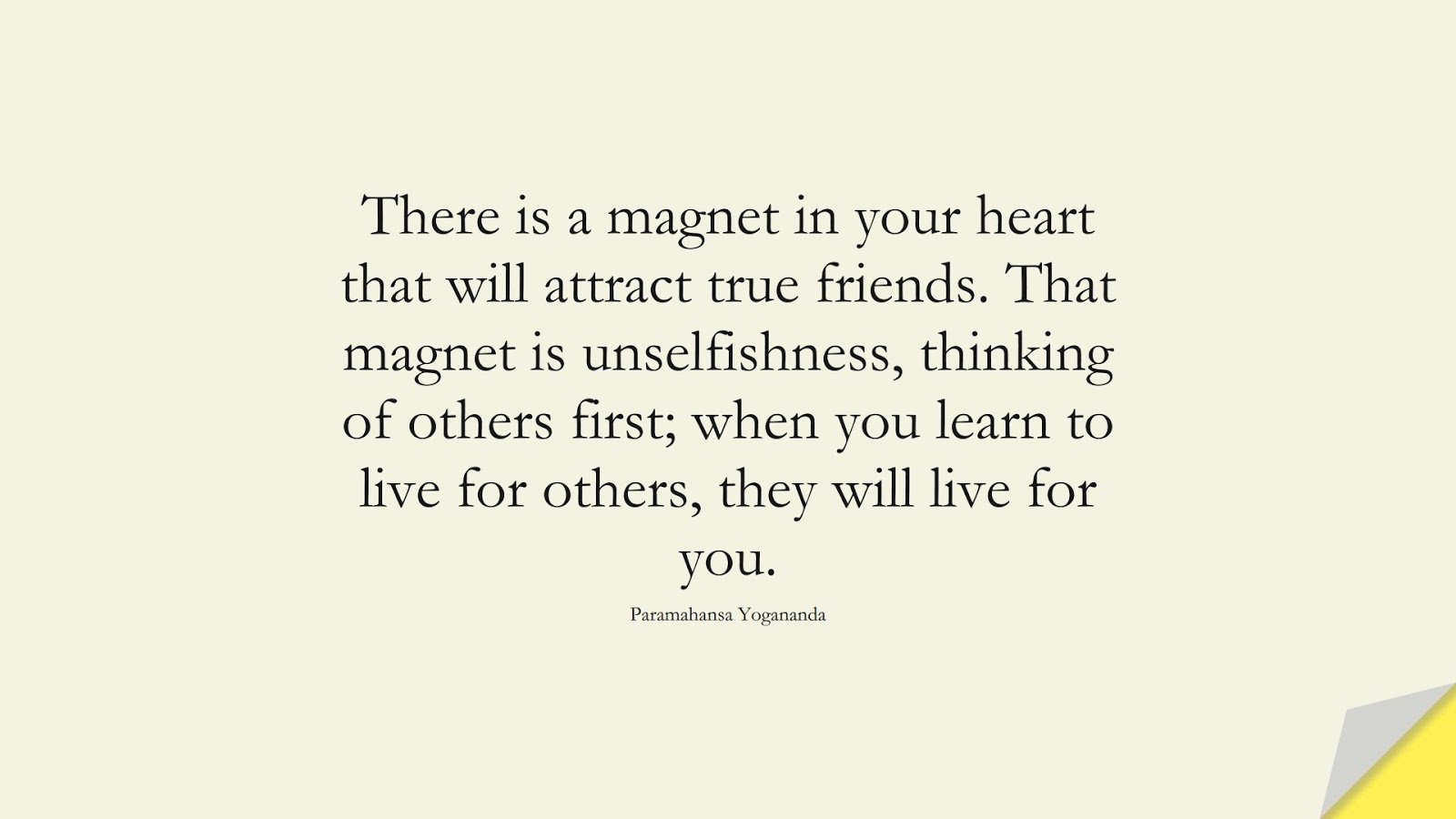There is a magnet in your heart that will attract true friends. That magnet is unselfishness, thinking of others first; when you learn to live for others, they will live for you. (Paramahansa Yogananda);  #FriendshipQuotes