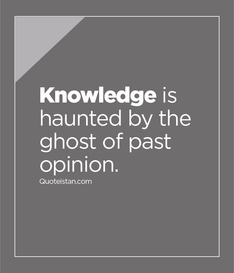 Knowledge is haunted by the ghost of past opinion.