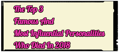 The Top 3 Famous And Most Influential Personalities Who Died In 2018