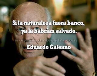 """Si la naturaleza fuera banco, ya la habrían salvado."" Eduardo Galeano"