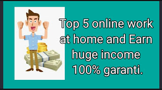 Top 5 online work at home and Earn huge income 100% garanti.