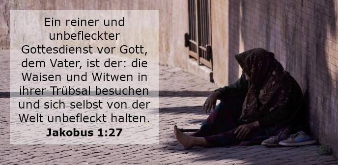 Ein reiner und unbefleckter Gottesdienst vor Gott, dem Vater, ist der: die Waisen und Witwen in ihrer Trübsal besuchen und sich selbst von der Welt unbefleckt halten.