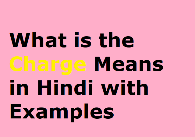 What is the Charge Means in Hindi with Examples - चार्ज का हिंदी मतलव