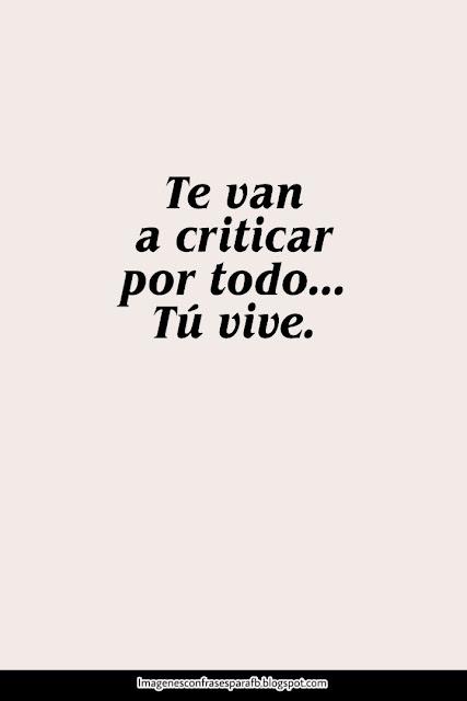 Te van a criticar por todo vos segui, tu vive.