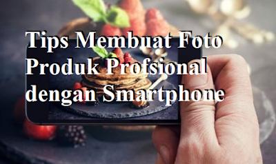 Tips Membuat Foto Produk Profsional dengan Smartphone