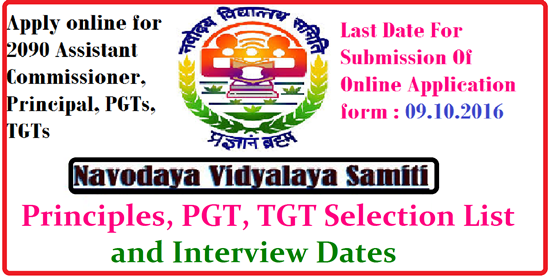 Navodaya Vidyalaya Samiti Recruitment 2016 for Principle,TGT,PGT posts Selection list and Interview Dates Navodaya Vidyalaya Samiti NVS Recruitment 2016 – 2090 Assistant Commissioner, Principal, PGTs, TGTs, Miscellaneous Teachers & TGTs (III Language) Vacancies – Last Date 09 October|NVS Recruitment 2016| Navodaya Vidyalaya Samiti (NVS), invites Application for the post of 2090 Assistant Commissioner, Principal, PGTs, TGTs, Miscellaneous Teachers and TGTs (III Language) at Navodaya Vidyalaya Samiti, Hqrs. and its Regional Offices|Apply Online before 09 October 2016 for NVS Recruitment 2016|Ministry of Human Resource Development MHRD|Department of School Education and Literacy|Central Board of Secondary Education|Navodaya Vidyalaya Samiti Recruitment Examination 2016 List of Shortlisted Candidates for interview on the basis of written examination held on 11.12.2016 for the post of PGTs on Direct Recruitment basis in the Navodaya Vidyalaya Samiti.has been given below ... Navodaya Vidylaya Samiti will be conducting interview for the post of Post Graduate Teachers to be filled through direct recruitment in Jawahar Navodaya Vidyalayas on the basis of written examination held on 11.12.2016. The list containing details of candidates shortlisted for interview, venue and dates of interview will be made available on Samiti's website shortly. The weblink for downloading the interview call letter will be available on the Samiti's website i.e. www.nvshq.org and on designated portal www.mecbsegov.in very so. Interview Dates have been given below...http://www.paatashaala.in/2016/09/navodaya-vidyalaya-samiti-nvs-recruitment-notification-2016-MHRD-assistant-Commissioner-principal-pgts-tgts-apply-online-Ministryof-Human-Resource-Development-MHRD-Department-of-School-Education-and-Literacy-central-board-of-secondary-examination.html