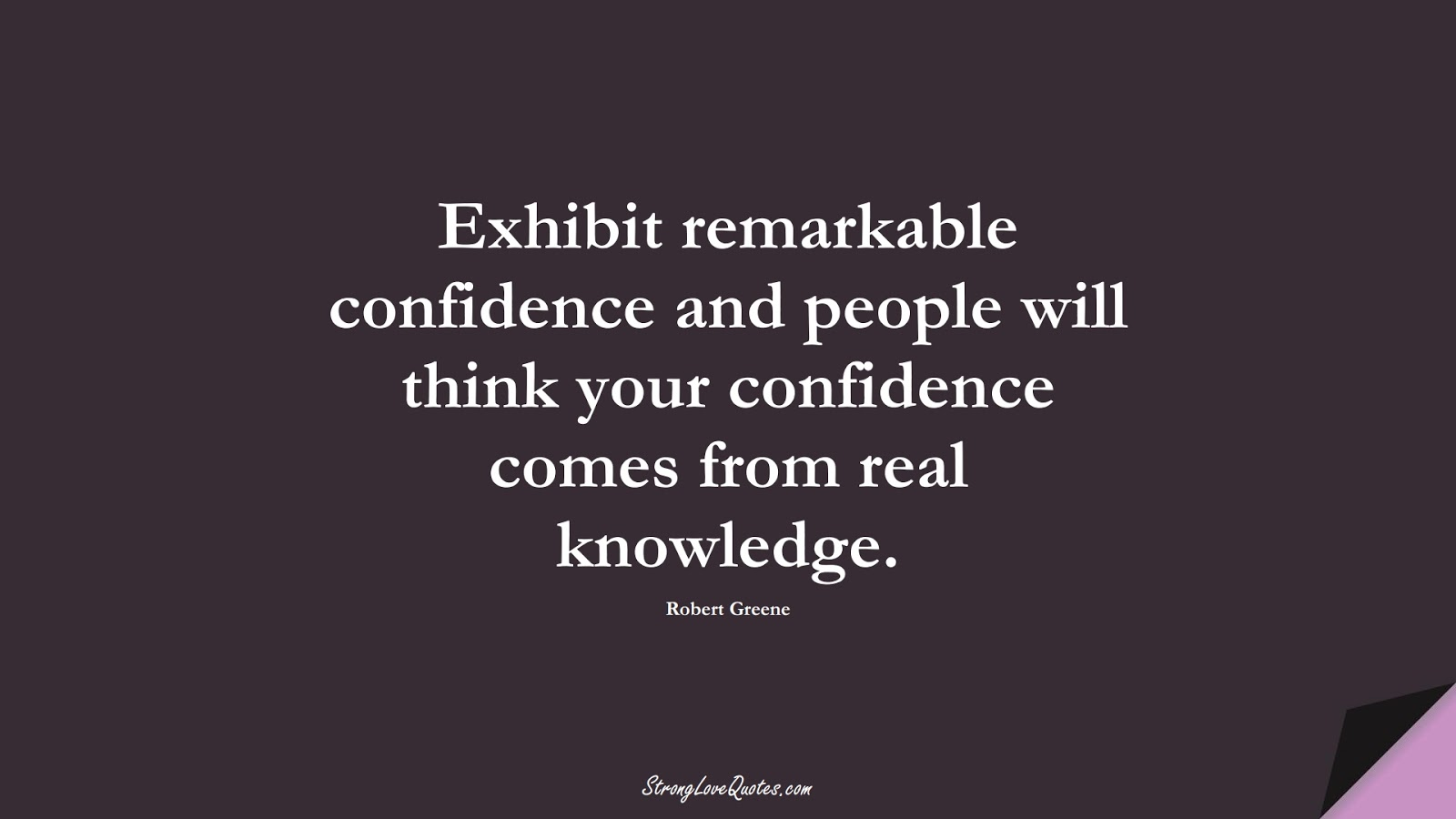 Exhibit remarkable confidence and people will think your confidence comes from real knowledge. (Robert Greene);  #KnowledgeQuotes