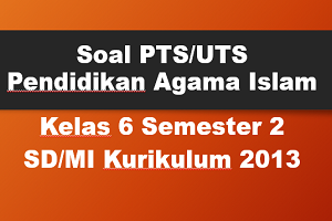Soal PTS/UTS PAI Kelas 6 Semester 2 SD/MI Kurikulum 2013 TP 2019/2020
