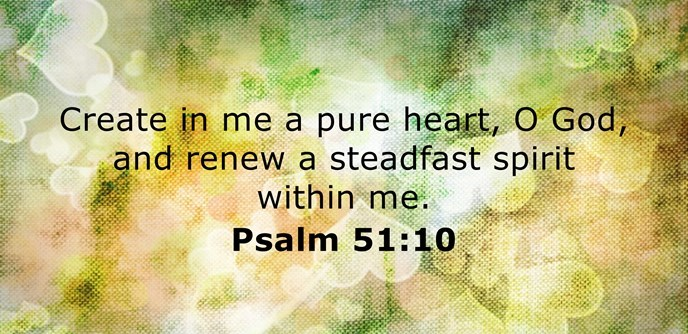 Create in me a pure heart, O God, and renew a steadfast spirit within me.