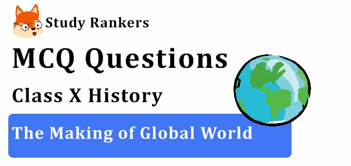 MCQ Questions for Class 10 History: Ch 4 The Making of a Global World
