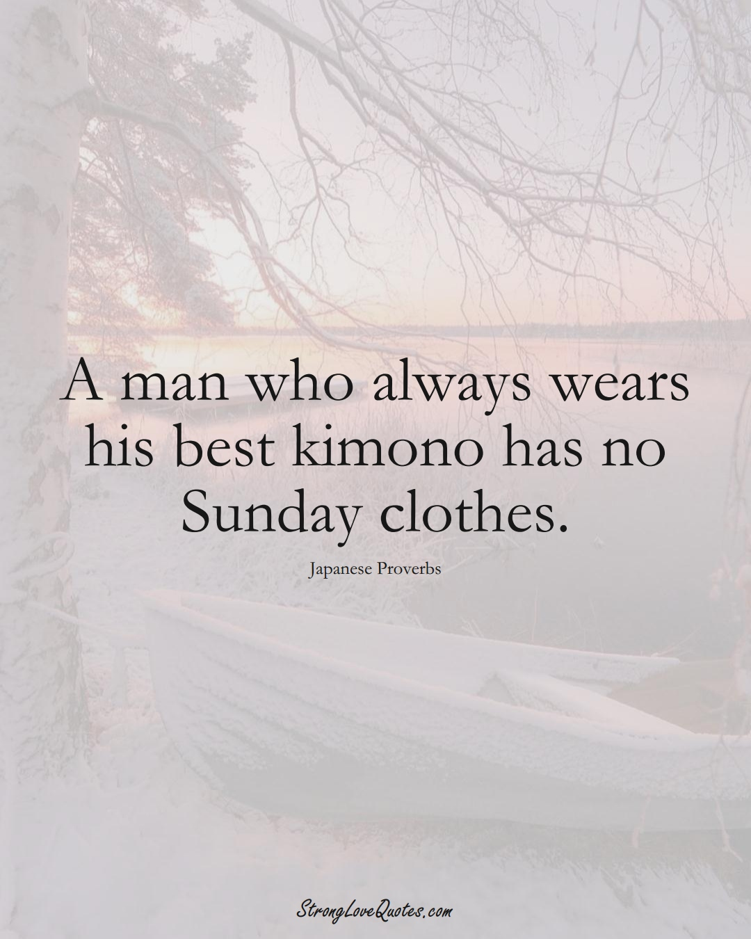 A man who always wears his best kimono has no Sunday clothes. (Japanese Sayings);  #AsianSayings