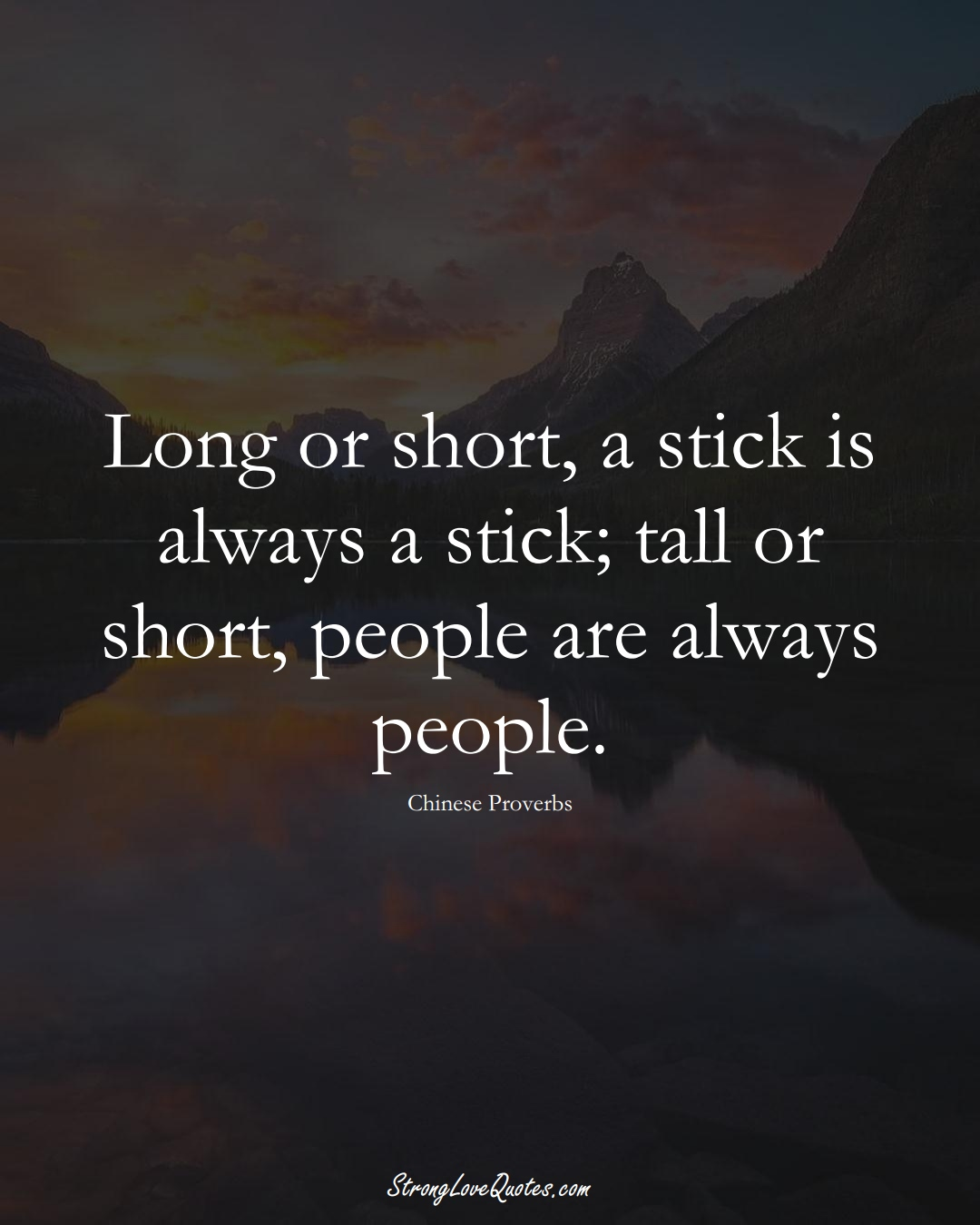 Long or short, a stick is always a stick; tall or short, people are always people. (Chinese Sayings);  #AsianSayings