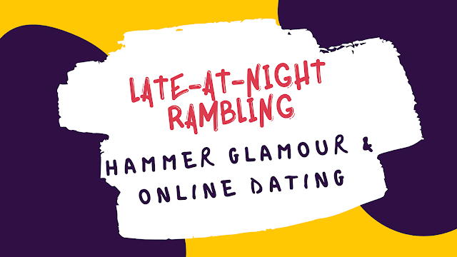 {Late-At-Night Rambling} - Hammer Glamour & Online Dating