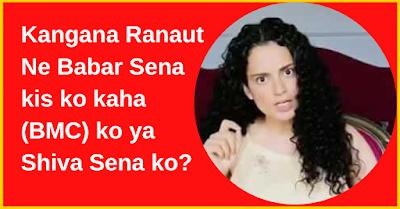 Kangana Ranaut Ne Babar Sena kis ko kaha (BMC) ko ya Shiva Sena ko?
