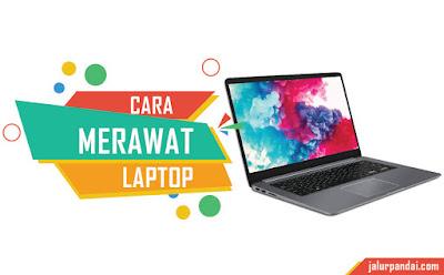 Cara Merawat Laptop Agar Awet Terus