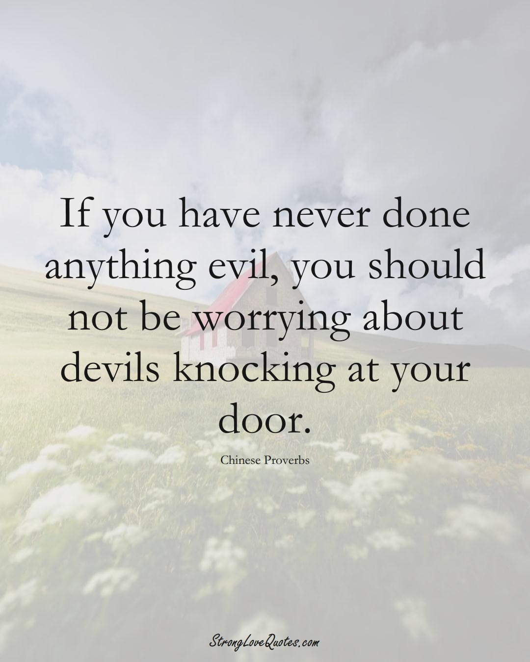If you have never done anything evil, you should not be worrying about devils knocking at your door. (Chinese Sayings);  #AsianSayings