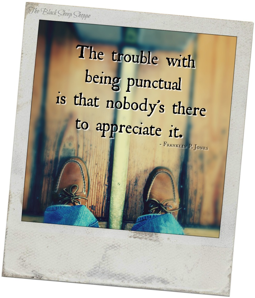 The trouble with being punctual is that nobody's there to appreciate it. -Franklin P. Jones