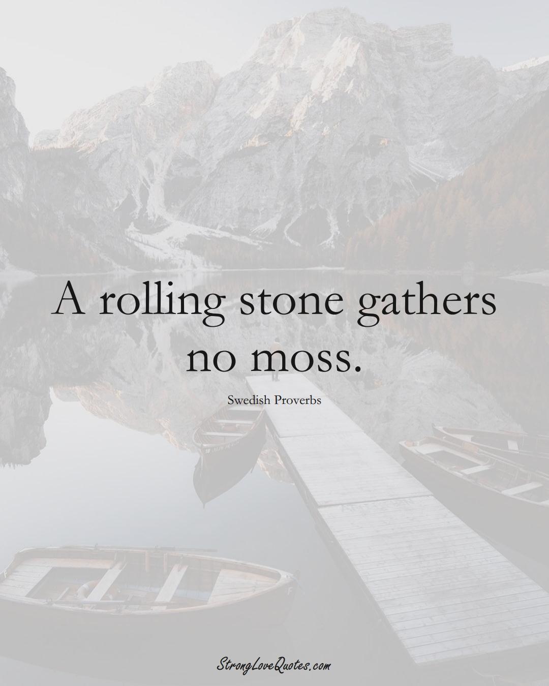 A rolling stone gathers no moss. (Swedish Sayings);  #EuropeanSayings