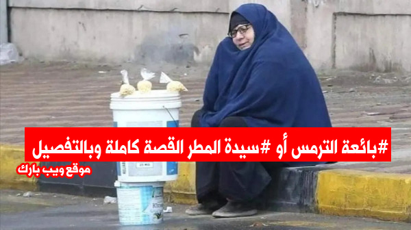 سيدة المطر أو بائعة الترمس السيدة نعمات التى أثارت تعاطف الملايين حول العالم فما قصتها ؟