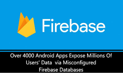 Over 4000 Android Apps Expose Millions Of Users' Data via Misconfigured Firebase Databases