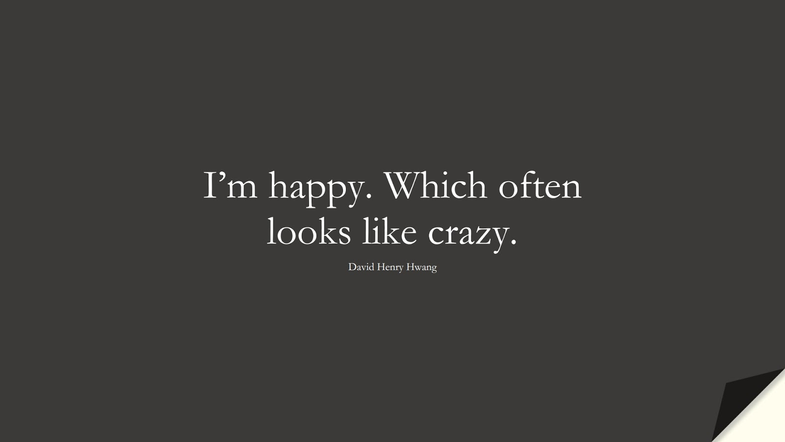 I'm happy. Which often looks like crazy. (David Henry Hwang);  #HappinessQuotes