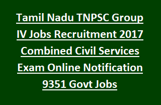 Tamil Nadu TNPSC Group IV Jobs Recruitment 2017 Combined Civil Services Exam Online Notification 9351 Govt Jobs