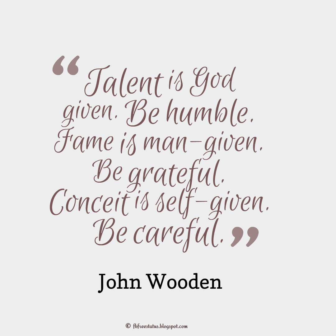 "Talent Quote; ""Talent is God given. Be humble. Fame is man-given. Be grateful. Conceit is self-given. Be careful."" ― John Wooden"