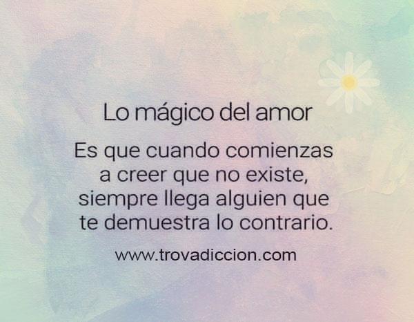 Lo mágico del amor es que cuando comienzas a creer que no existe , llega alguien