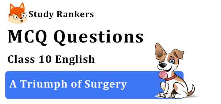 MCQ Questions for Class 10 English Chapter 1 A Triumph of Surgery Footprints without Feet