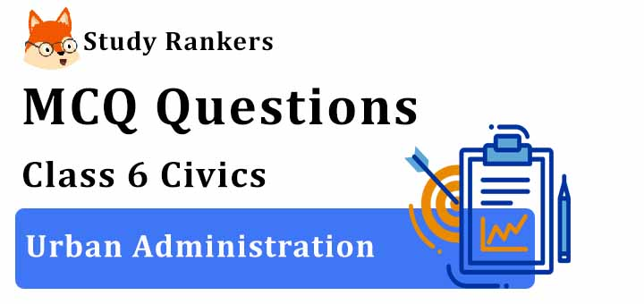 MCQ Questions for Class 6 Civics: Ch 7 Urban Administration